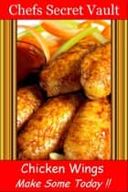 Chicken Wings Make Some Today ebook by Chefs Secret Vault