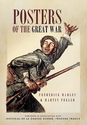 Posters of The Great War - Published in association with Historical le Grande Guerre, Peronne, France ebook by Frederick Hadley,Martin  Pegler
