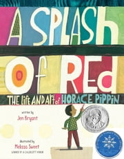 A Splash of Red: The Life and Art of Horace Pippin ebook by Jen Bryant,Melissa Sweet