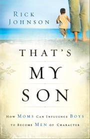 That's My Son - How Moms Can Influence Boys to Become Men of Character ebook by Rick Johnson