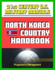 21st Century U.S. Military Manuals: North Korea Country Handbook - DPRK Political and Economic Overview, Transportation, Geography, Climate and Weather, Military Forces and Doctrine ebook by Progressive Management