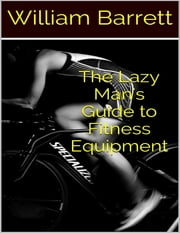 The Lazy Man's Guide to Fitness Equipment ebook by William Barrett