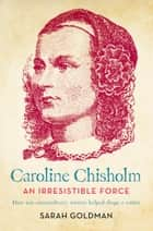 Caroline Chisholm - An Irresistible Force - How Caroline Chisholm Helped Shape a Nation ebook by Sarah Goldman