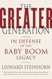 The Greater Generation - In Defense of the Baby Boom Legacy ebook by Leonard Steinhorn