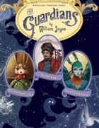 The Guardians - Nicholas St. North and the Battle of the Nightmare King; E. Aster Bunnymund and the Warrior Eggs at the Earth's Core!; Toothiana, Queen of the Tooth Fairy Armies ebook by William Joyce, William Joyce