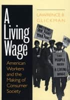 A Living Wage ebook by Lawrence B. Glickman