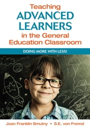 Teaching Advanced Learners in the General Education Classroom - Doing More With Less! ebook by Joan F. (Franklin) Smutny,Sarah (S.) E. von Fremd
