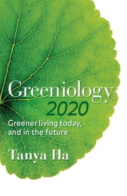 Greeniology 2020 - Greener Living Today, And In The Future ebook by Tanya Ha