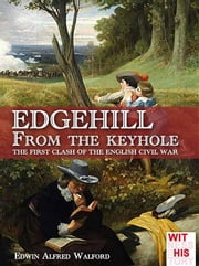 Edgehill From the keyhole - The first clash of English civil war ebook by Edwin Alfred Walford,Luca Stefano Cristini