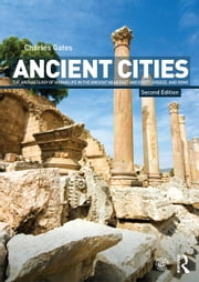 Ancient Cities: The Archaeology of Urban Life in the Ancient Near East and Egypt, Greece and Rome ebook by Gates, Charles