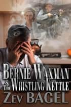 Bernie Waxman & The Whistling Kettle ebook by Zev Bagel