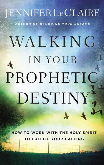 Walking in Your Prophetic Destiny - How to Work with The Holy Spirit to Fulfill Your Calling eBook by Jennifer LeClaire