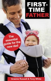 First Time Father - The essential guide for the new dad ebook by Graeme Russell, Tony White