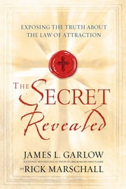 The Secret Revealed - Exposing the Truth About the Law of Attraction ebook by Rick Marschall,Jim Garlow