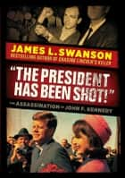 """The President Has Been Shot!"": The Assassination of John F. Kennedy ebook by James L. Swanson"