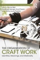 The Organization of Craft Work - Identities, Meanings, and Materiality ebook by Emma Bell, Gianluigi Mangia, Scott Taylor,...