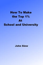 How to Make the Top 1% at School and University - Helping students succeed through proven success systems ebook by John Siew