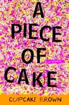 A Piece of Cake - A Memoir ebook by Cupcake Brown