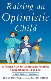 Raising an Optimistic Child : A Proven Plan for Depression-Proofing Young Children--For Life - A Proven Plan for Depression-Proofing Young Children--For Life ebook by Bob Murray, Alicia Fortinberry