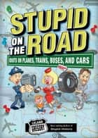 Stupid on the Road: Idiots on Planes, Trains, Buses, and Cars ebook by Leland Gregory