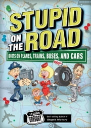 Stupid on the Road: Idiots on Planes, Trains, Buses, and Cars - Idiots on Planes, Trains, Buses, and Cars ebook by Leland Gregory