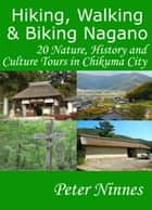 Hiking, Walking and Biking Nagano: 20 Nature, History and Culture Tours in Chikuma City ebook by Peter Ninnes