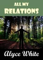 All My Relations ebook by Alyce White