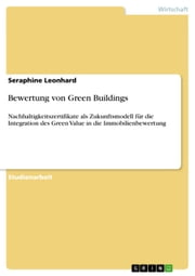 Bewertung von Green Buildings - Nachhaltigkeitszertifikate als Zukunftsmodell für die Integration des Green Value in die Immobilienbewertung ebook by Seraphine Leonhard