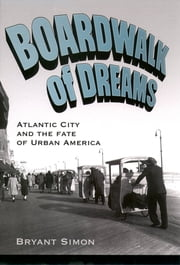 Boardwalk of Dreams:Atlantic City and the Fate of Urban America - Atlantic City and the Fate of Urban America ebook by Bryant Simon
