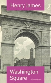 Washington Square (The Unabridged Edition): Satirical Novel from the famous author of the realism movement, known for Portrait of a Lady, The Ambassadors, The Princess Casamassima, The Bostonians, The American… ebook by Henry  James