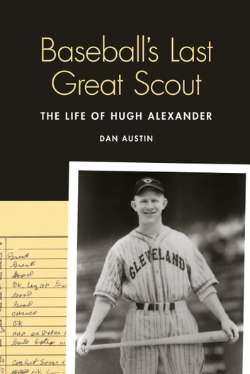 Baseball's Last Great Scout - The Life of Hugh Alexander eBook by Dan Austin