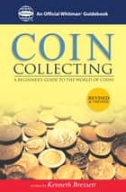 Coin Collecting: A Beginners Guide to the World of Coins - A Beginners Guide to the World of Coins ebook by Kenneth Bressett