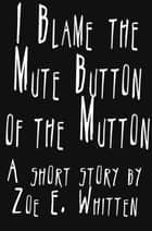 I Blame the Mute Button of the Mutton ebook by Zoe E. Whitten