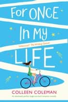 For Once in My Life - An absolutely perfect laugh out loud romantic comedy ebook by Colleen Coleman
