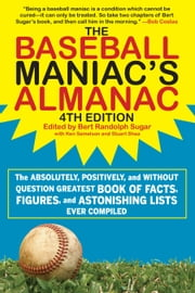 The Baseball Maniac's Almanac - The Absolutely, Positively, and without Question Greatest Book of Facts, Figures, and Astonishing Lists Ever Compiled ebook by Bert Randolph Sugar,Stuart Shea,Ken Samelson