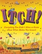 Itch! - Everything You Didn't Want to Know About What Makes You Scratch ebook by Anita Sanchez, Gilbert Ford