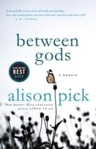 Between Gods - A Memoir ebook by Alison Pick