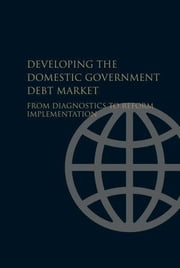 Developing the Domestic Government Debt Market: From Diagnostics to Reform Implementation ebook by World Bank Group