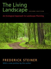 The Living Landscape, Second Edition - An Ecological Approach to Landscape Planning ebook by Frederick R. Steiner