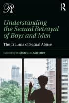 Understanding the Sexual Betrayal of Boys and Men - The Trauma of Sexual Abuse ebook by Richard B. Gartner