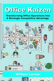 Office Kaizen - Transforming Office Operations into a Strategic Competitive Advantage ebook by William Lareau