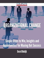 Organizational Change - Simple Steps to Win, Insights and Opportunities for Maxing Out Success ebook by Gerard Blokdijk