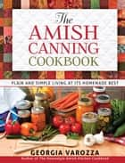 The Amish Canning Cookbook - Plain and Simple Living at Its Homemade Best ebook by Georgia Varozza