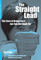 The Straight Lead - The Core of Bruce Lee's Jun Fan Jeet Kune Do ebook by Teri Tom