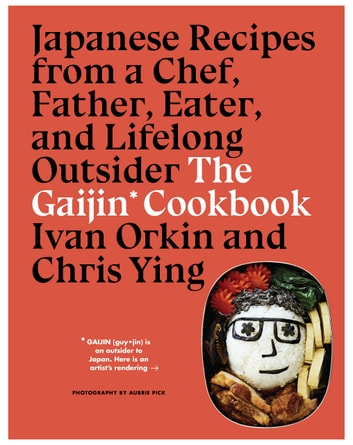 The Gaijin Cookbook - Japanese Recipes from a Chef, Father, Eater, and Lifelong Outsider eBook by Ivan Orkin,Chris Ying