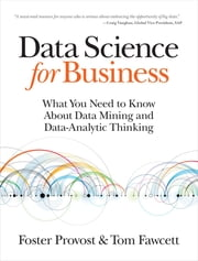 Data Science for Business - What You Need to Know about Data Mining and Data-Analytic Thinking eBook par Foster Provost, Tom Fawcett