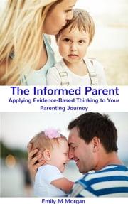 The Informed Parent - Applying Evidence-Based Thinking to Your Parenting Journey ebook by Emily M Emily
