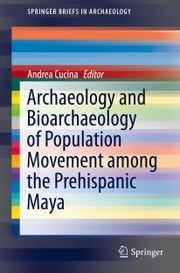 Archaeology and Bioarchaeology of Population Movement among the Prehispanic Maya ebook by Andrea Cucina