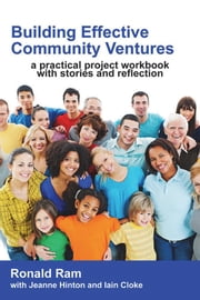 Building Effective Community Ventures. : A Practical Project Workbook with Stories and Reflection. ebook by Ronald Ram,Jeanne Hinton,Iain Cloke