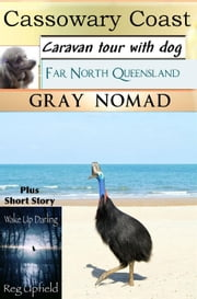 Cassowary Coast: Caravan Tour with a Dog. Plus short story: Wake Up Darling - Australian Travel, #7 ebook by Gray Nomad,Reg Upfield